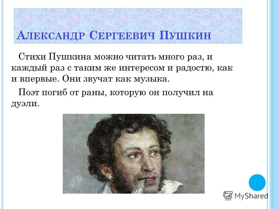 Стихи Пушкина можно читать много раз, и каждый раз с таким же интересом и радостю, как и впервые. Они звучат как музыка. Поэт погиб от раны, которую он получил на дуэли. А ЛЕКСАНДР С ЕРГЕЕВИЧ П УШКИН
