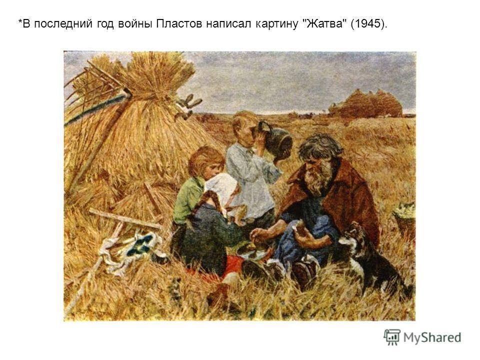 *В последний год войны Пластов написал картину Жатва (1945).