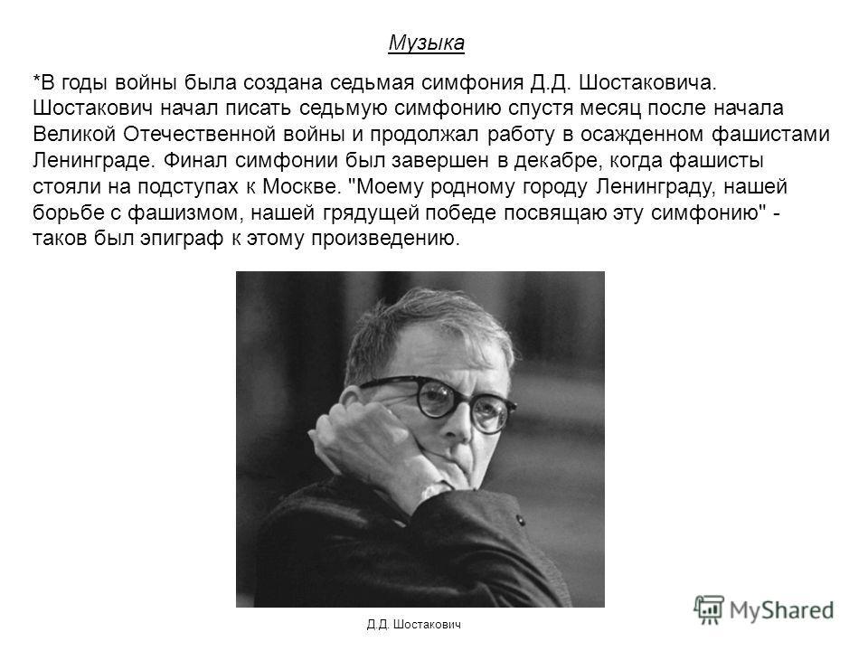 Музыка *В годы войны была создана седьмая симфония Д.Д. Шостаковича. Шостакович начал писать седьмую симфонию спустя месяц после начала Великой Отечественной войны и продолжал работу в осажденном фашистами Ленинграде. Финал симфонии был завершен в де