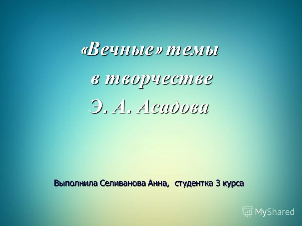 «Вечные» темы в творчестве Э. А. Асадова Выполнила Селиванова Анна, студентка 3 курса