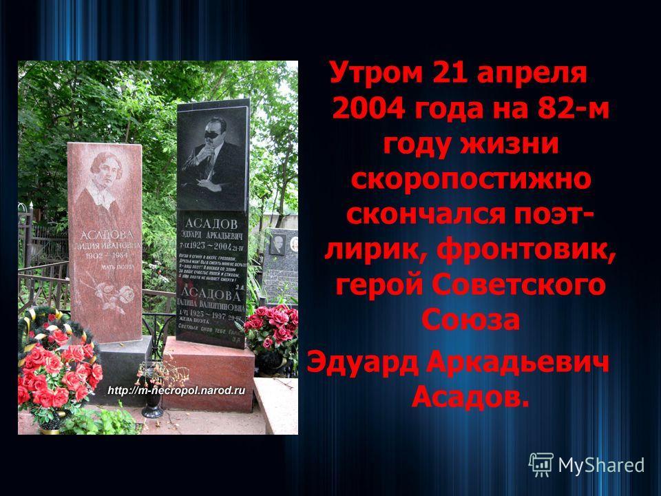 Утром 21 апреля 2004 года на 82-м году жизни скоропостижно скончался поэт- лирик, фронтовик, герой Советского Союза Эдуард Аркадьевич Асадов.