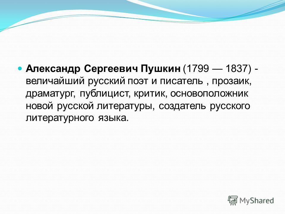 Александр Сергеевич Пушкин (1799 1837) - величайший русский поэт и писатель, прозаик, драматург, публицист, критик, основоположник новой русской литературы, создатель русского литературного языка.
