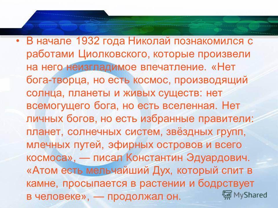 В начале 1932 года Николай познакомился с работами Циолковского, которые произвели на него неизгладимое впечатление. «Нет бога-творца, но есть космос, производящий солнца, планеты и живых существ: нет всемогущего бога, но есть вселенная. Нет личных б