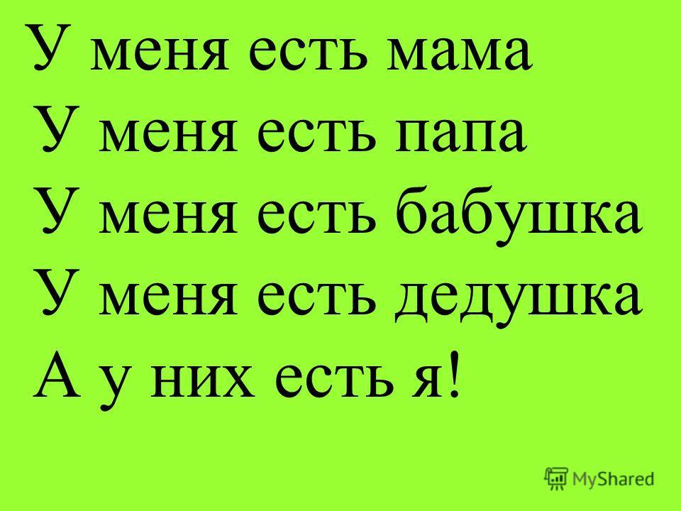 У меня есть мама У меня есть папа У меня есть бабушка У меня есть дедушка А у них есть я!