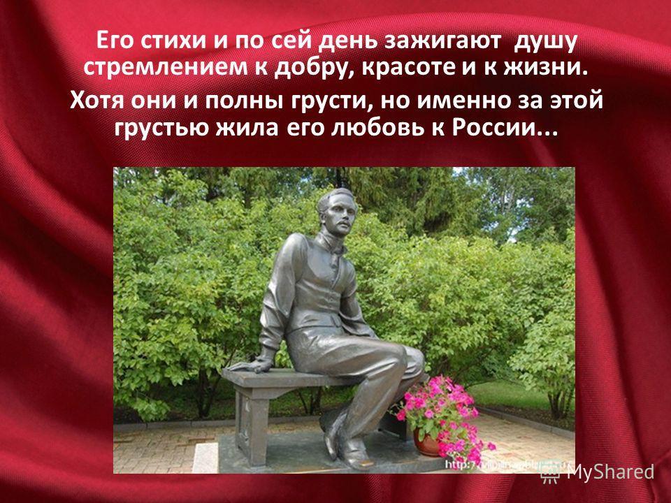 Его стихи и по сей день зажигают душу стремлением к добру, красоте и к жизни. Хотя они и полны грусти, но именно за этой грустью жила его любовь к России...