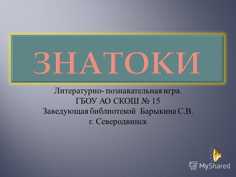 Литературно - познавательная игра. ГБОУ АО СКОШ 15 Заведующая библиотекой Барыкина С. В. г. Северодвинск
