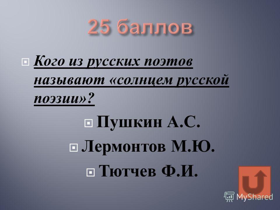 Кого из русских поэтов называют « солнцем русской поэзии »? Пушкин А. С. Лермонтов М. Ю. Тютчев Ф. И.