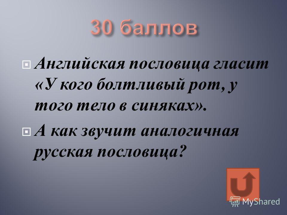 Английская пословица гласит « У кого болтливый рот, у того тело в синяках ». А как звучит аналогичная русская пословица ?