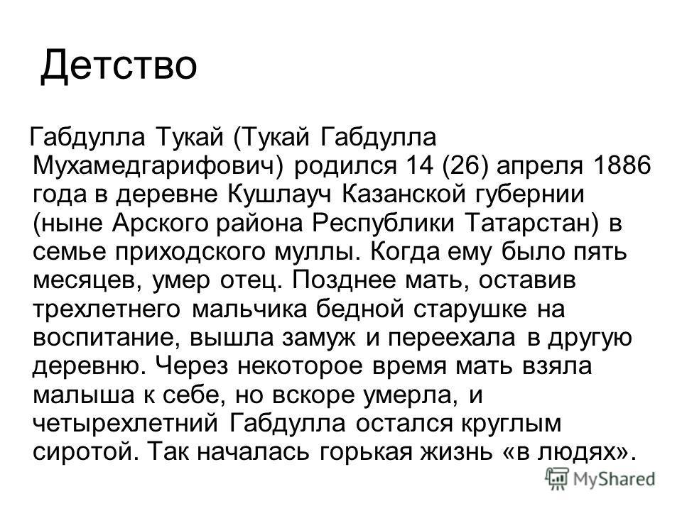 Детство Габдулла Тукай (Тукай Габдулла Мухамедгарифович) родился 14 (26) апреля 1886 года в деревне Кушлауч Казанской губернии (ныне Арского района Республики Татарстан) в семье приходского муллы. Когда ему было пять месяцев, умер отец. Позднее мать,