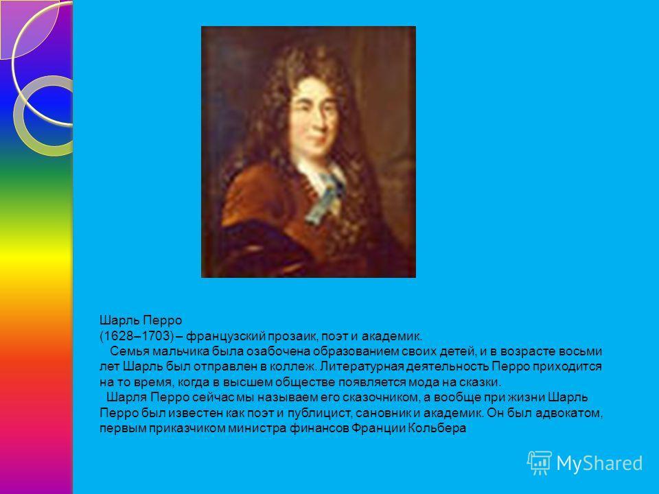 Шарль Перро (1628–1703) – французский прозаик, поэт и академик. Семья мальчика была озабочена образованием своих детей, и в возрасте восьми лет Шарль был отправлен в коллеж. Литературная деятельность Перро приходится на то время, когда в высшем общес