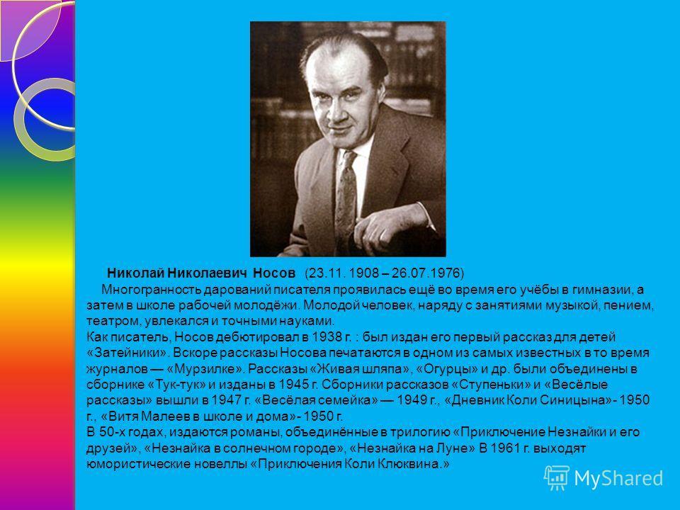 Николай Николаевич Носов (23.11. 1908 – 26.07.1976) Многогранность дарований писателя проявилась ещё во время его учёбы в гимназии, а затем в школе рабочей молодёжи. Молодой человек, наряду с занятиями музыкой, пением, театром, увлекался и точными на