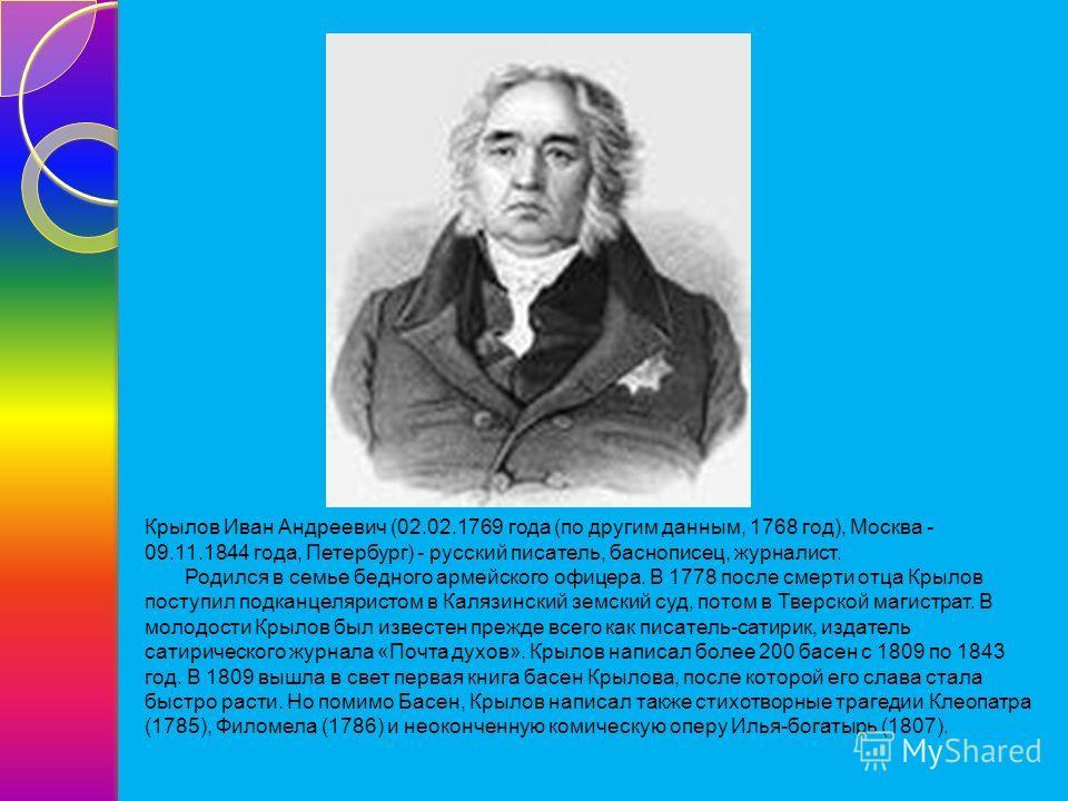Крылов Иван Андреевич (02.02.1769 года (по другим данным, 1768 год), Москва - 09.11.1844 года, Петербург) - русский писатель, баснописец, журналист. Родился в семье бедного армейского офицера. В 1778 после смерти отца Крылов поступил подканцеляристом