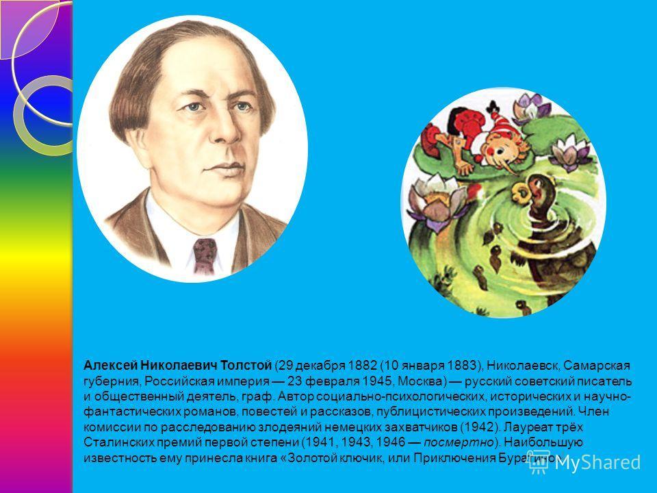 Алексей Николаевич Толстой (29 декабря 1882 (10 января 1883), Николаевск, Самарская губерния, Российская империя 23 февраля 1945, Москва) русский советский писатель и общественный деятель, граф. Автор социально-психологических, исторических и научно-