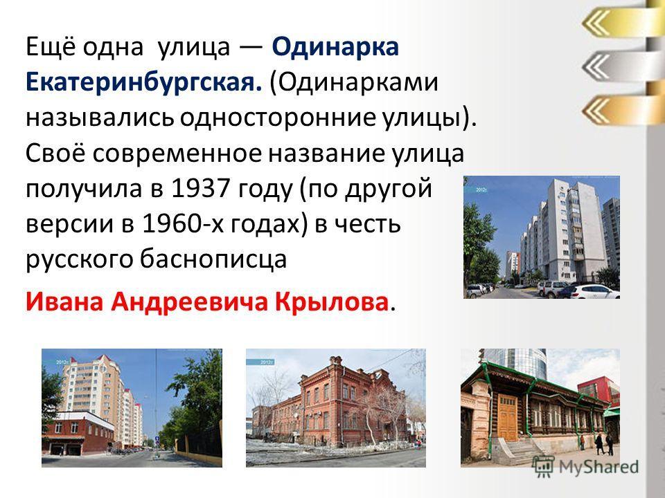 Ещё одна улица Одинарка Екатеринбургская. (Одинарками назывались односторонние улицы). Своё современное название улица получила в 1937 году (по другой версии в 1960-х годах) в честь русского баснописца Ивана Андреевича Крылова.