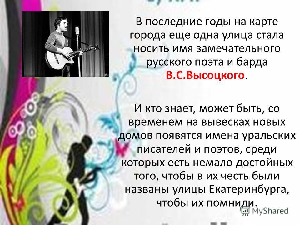В последние годы на карте города еще одна улица стала носить имя замечательного русского поэта и барда В.С.Высоцкого. И кто знает, может быть, со временем на вывесках новых домов появятся имена уральских писателей и поэтов, среди которых есть немало