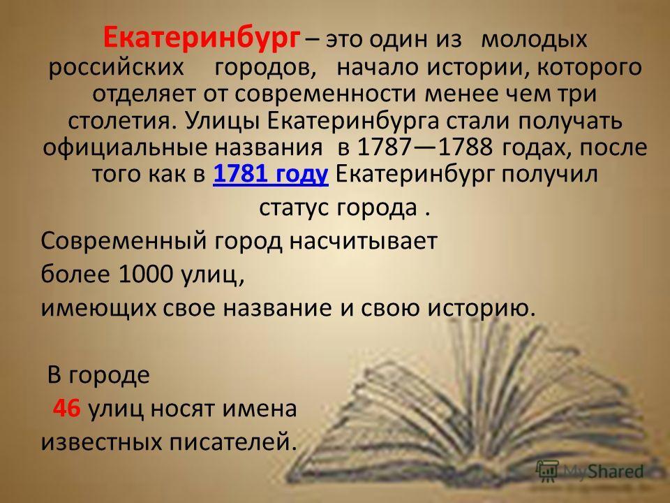 Екатеринбург – это один из молодых российских городов, начало истории, которого отделяет от современности менее чем три столетия. Улицы Екатеринбурга стали получать официальные названия в 17871788 годах, после того как в 1781 году Екатеринбург получи