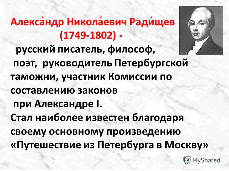 Алекса́ндр Никола́евич Ради́щев (1749-1802) - русский писатель, философ, поэт, руководитель Петербургской таможни, участник Комиссии по составлению законов при Александре I. Стал наиболее известен благодаря своему основному произведению «Путешествие