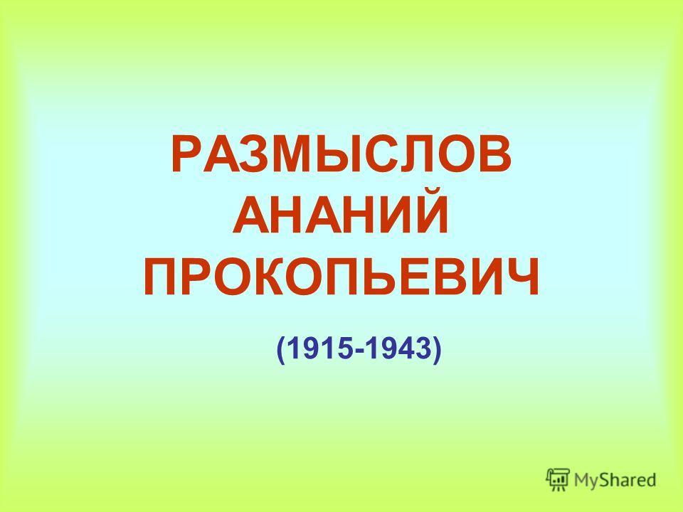РАЗМЫСЛОВ АНАНИЙ ПРОКОПЬЕВИЧ (1915-1943)