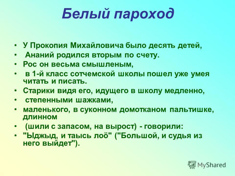 Белый пароход У Прокопия Михайловича было десять детей, Ананий родился вторым по счету. Рос он весьма смышленым, в 1-й класс сотчемской школы пошел уже умея читать и писать. Старики видя его, идущего в школу медленно, степенными шажками, маленького,