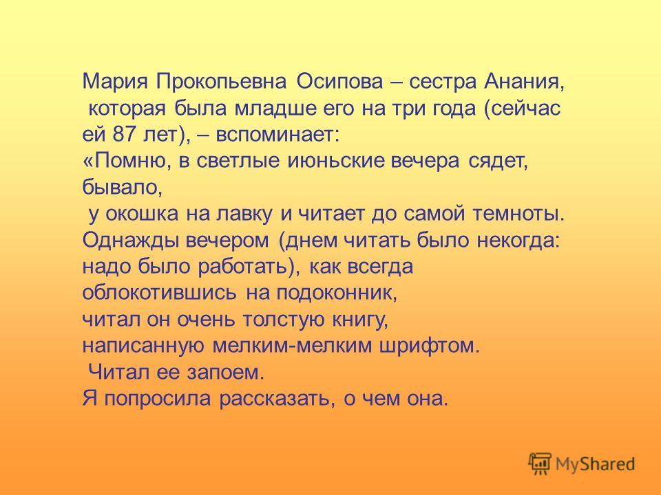 Мария Прокопьевна Осипова – сестра Анания, которая была младше его на три года (сейчас ей 87 лет), – вспоминает: «Помню, в светлые июньские вечера сядет, бывало, у окошка на лавку и читает до самой темноты. Однажды вечером (днем читать было некогда: