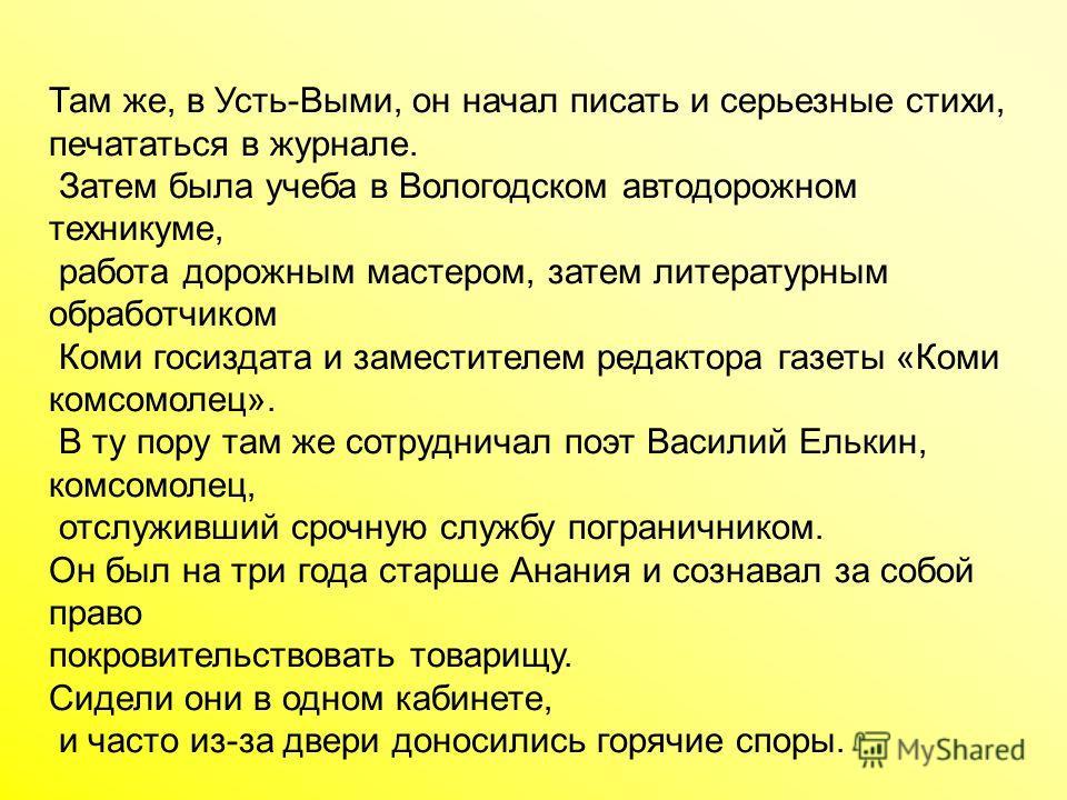 Там же, в Усть-Выми, он начал писать и серьезные стихи, печататься в журнале. Затем была учеба в Вологодском автодорожном техникуме, работа дорожным мастером, затем литературным обработчиком Коми госиздата и заместителем редактора газеты «Коми комсом