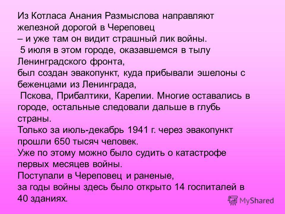 Из Котласа Анания Размыслова направляют железной дорогой в Череповец – и уже там он видит страшный лик войны. 5 июля в этом городе, оказавшемся в тылу Ленинградского фронта, был создан эвакопункт, куда прибывали эшелоны с беженцами из Ленинграда, Пск