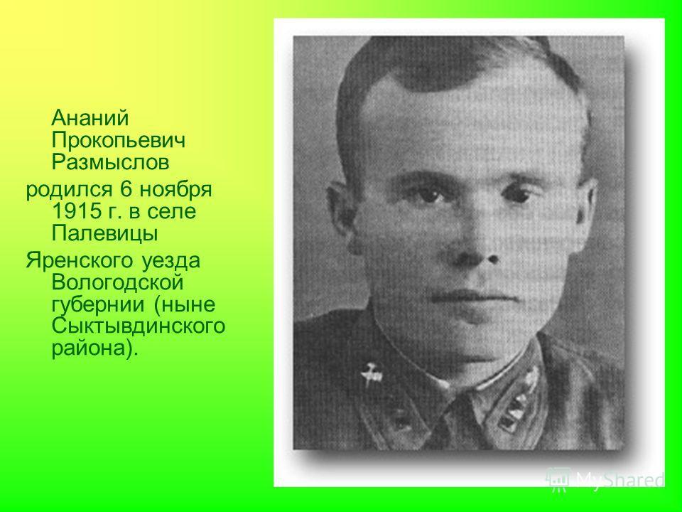 Ананий Прокопьевич Размыслов родился 6 ноября 1915 г. в селе Палевицы Яренского уезда Вологодской губернии (ныне Сыктывдинского района).