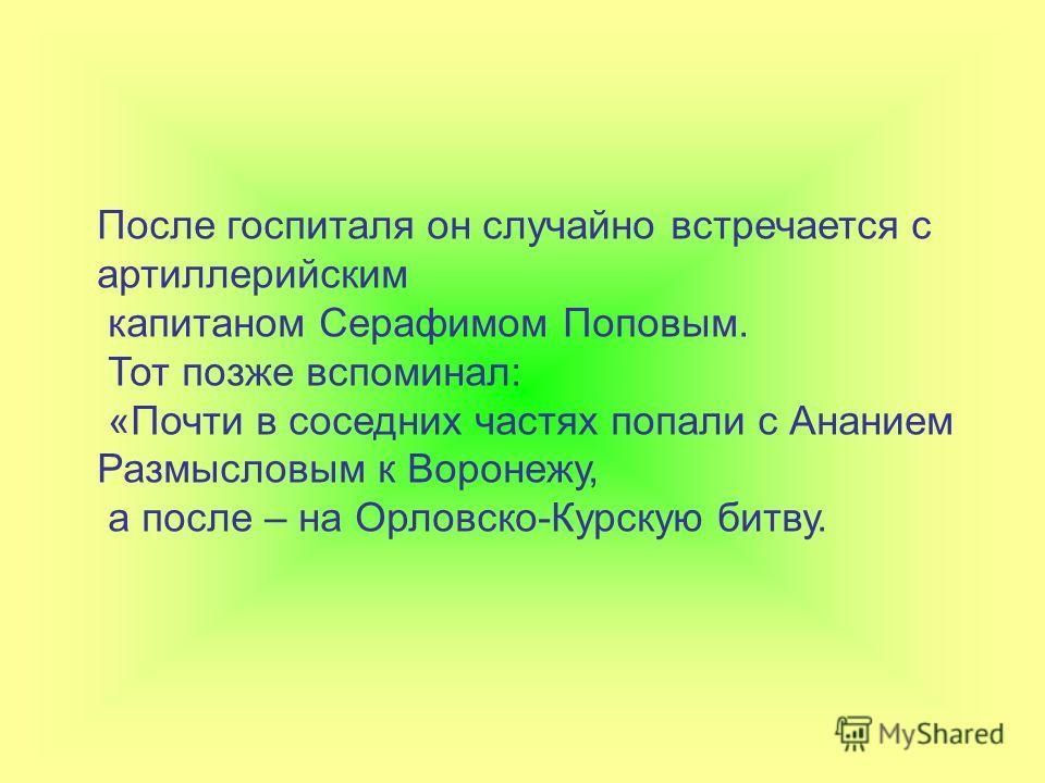 После госпиталя он случайно встречается с артиллерийским капитаном Серафимом Поповым. Тот позже вспоминал: «Почти в соседних частях попали с Ананием Размысловым к Воронежу, а после – на Орловско-Курскую битву.