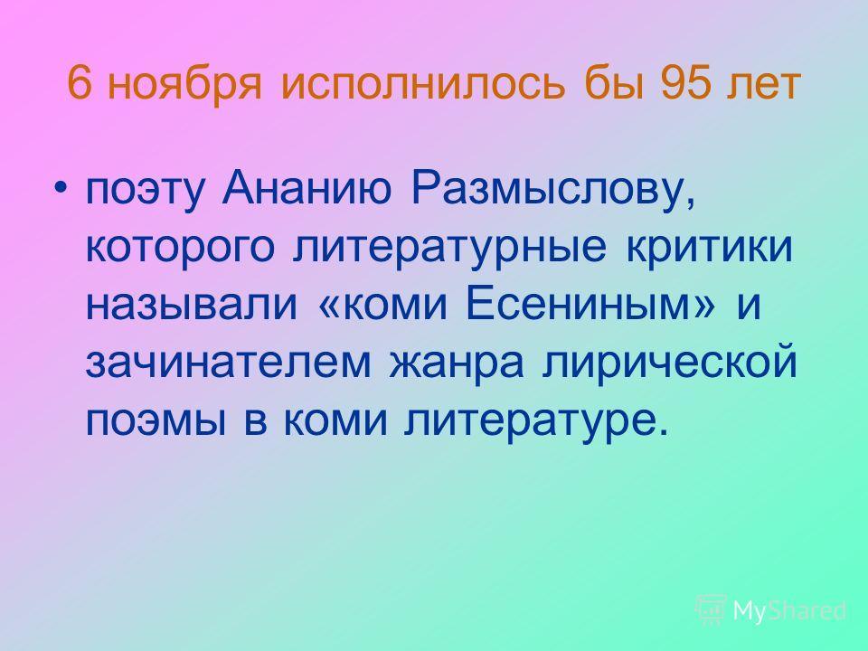 6 ноября исполнилось бы 95 лет поэту Ананию Размыслову, которого литературные критики называли «коми Есениным» и зачинателем жанра лирической поэмы в коми литературе.