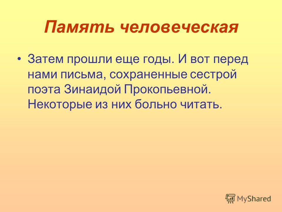 Память человеческая Затем прошли еще годы. И вот перед нами письма, сохраненные сестрой поэта Зинаидой Прокопьевной. Некоторые из них больно читать.