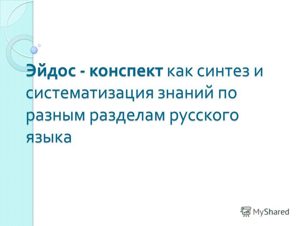 Эйдос - конспект как синтез и систематизация знаний по разным разделам русского языка