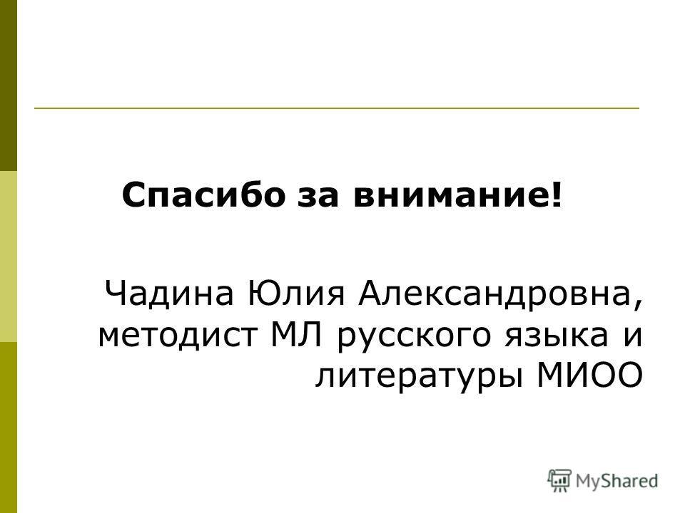Спасибо за внимание! Чадина Юлия Александровна, методист МЛ русского языка и литературы МИОО