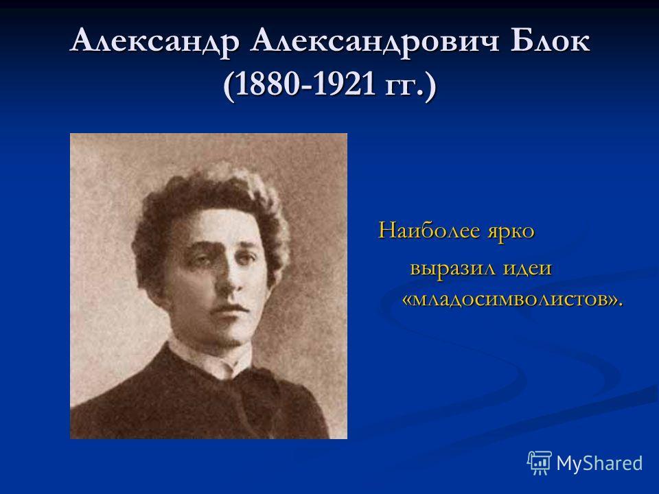 Александр Александрович Блок (1880-1921 гг.) Наиболее ярко выразил идеи «младосимволистов». выразил идеи «младосимволистов».