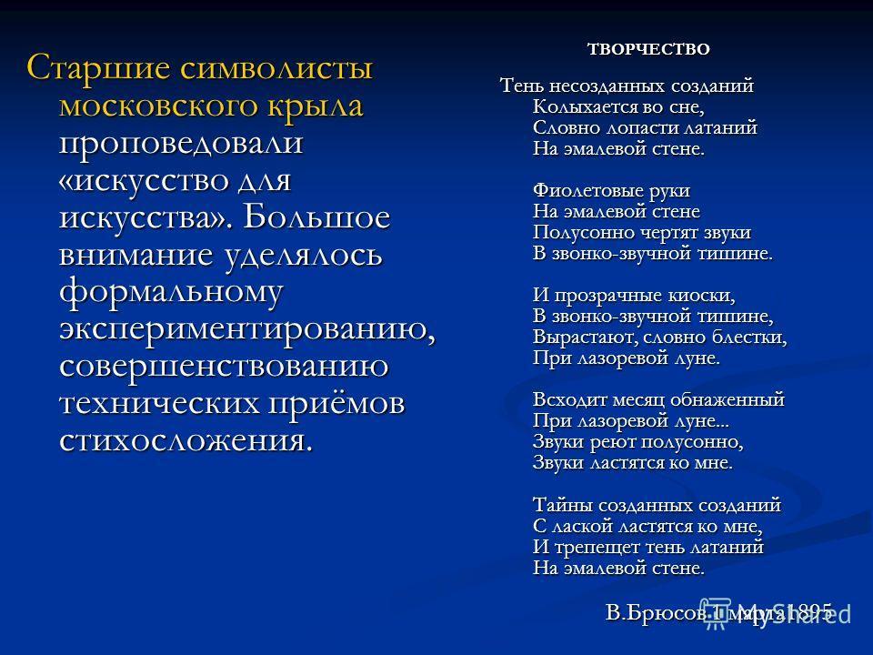 Старшие символисты московского крыла проповедовали «искусство для искусства». Большое внимание уделялось формальному экспериментированию, совершенствованию технических приёмов стихосложения. ТВОРЧЕСТВО Тень несозданных созданий Колыхается во сне, Сло