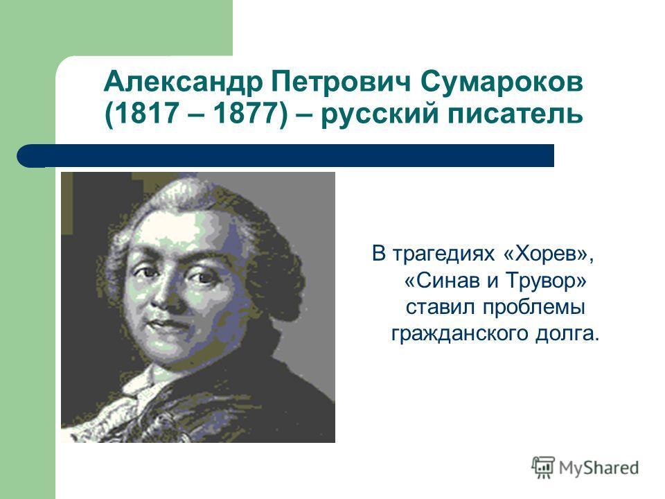 Александр Петрович Сумароков (1817 – 1877) – русский писатель В трагедиях «Хорев», «Синав и Трувор» ставил проблемы гражданского долга.
