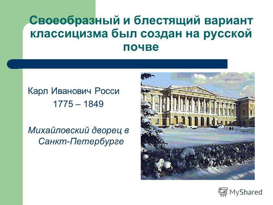 Своеобразный и блестящий вариант классицизма был создан на русской почве Карл Иванович Росси 1775 – 1849 Михайловский дворец в Санкт-Петербурге