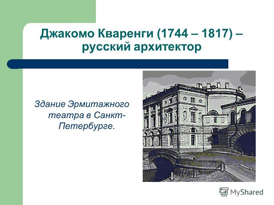 Джакомо Кваренги (1744 – 1817) – русский архитектор Здание Эрмитажного театра в Санкт- Петербурге.