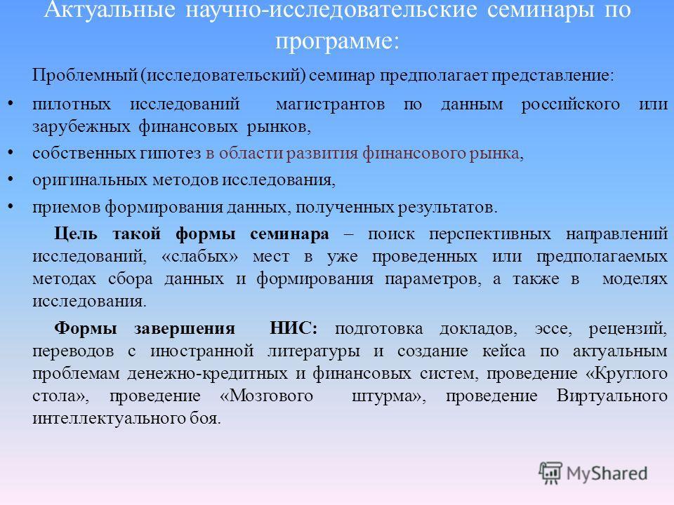 Актуальные научно-исследовательские семинары по программе: Проблемный (исследовательский) семинар предполагает представление: пилотных исследований магистрантов по данным российского или зарубежных финансовых рынков, собственных гипотез в области раз