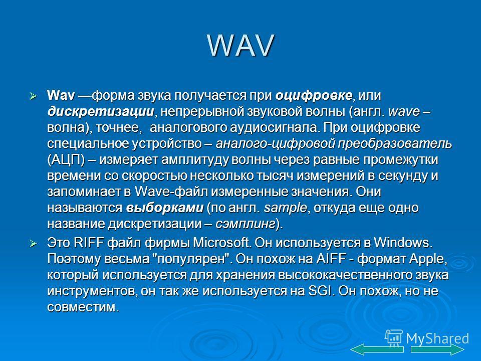 WAV Wav форма звука получается при оцифровке, или дискретизации, непрерывной звуковой волны (англ. wave – волна), точнее, аналогового аудиосигнала. При оцифровке специальное устройство – аналого-цифровой преобразователь (АЦП) – измеряет амплитуду вол