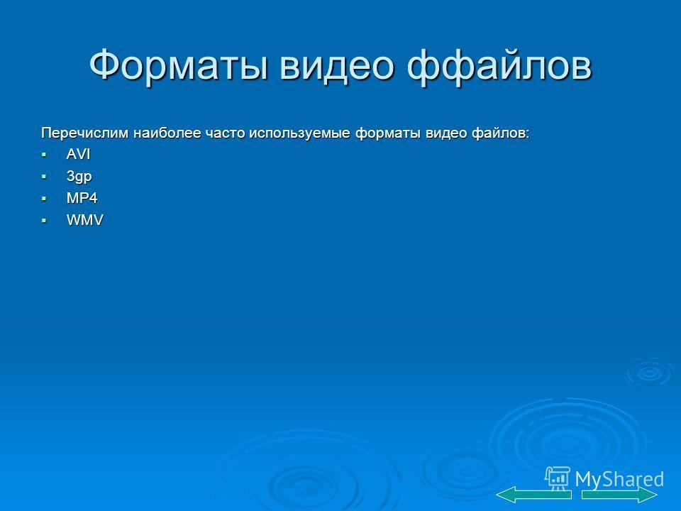 Форматы видео ффайлов Перечислим наиболее часто используемые форматы видео файлов: AVI AVI 3gp 3gp MP4 MP4 WMV WMV