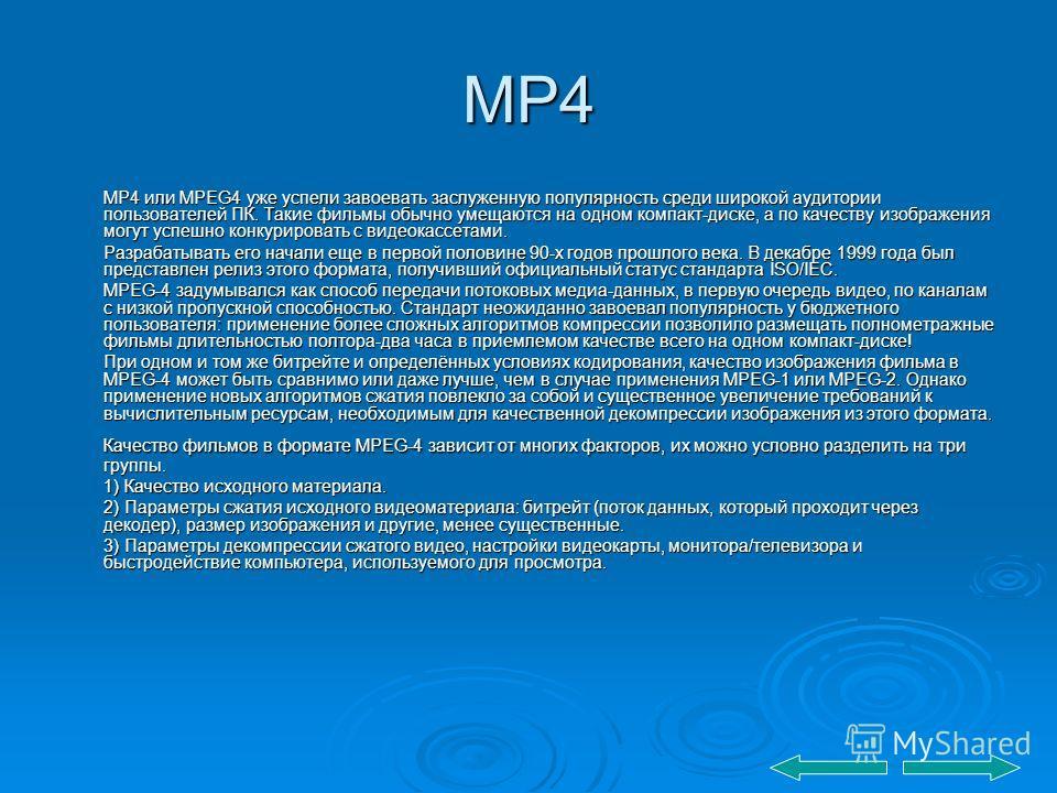 MP4 MP4 или MPEG4 уже успели завоевать заслуженную популярность среди широкой аудитории пользователей ПК. Такие фильмы обычно умещаются на одном компакт-диске, а по качеству изображения могут успешно конкурировать с видеокассетами. Разрабатывать его