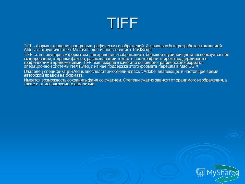 TIFF TIFF - формат хранения растровых графических изображений. Изначально был разработан компанией Aldus в сотрудничестве с Microsoft, для использования с PostScript. TIFF стал популярным форматом для хранения изображений с большой глубиной цвета, ис