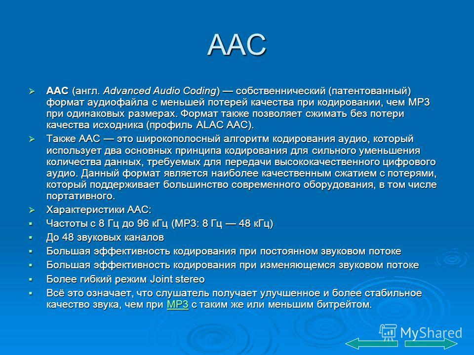 ААС AAC (англ. Advanced Audio Coding) собственнический (патентованный) формат аудиофайла с меньшей потерей качества при кодировании, чем MP3 при одинаковых размерах. Формат также позволяет сжимать без потери качества исходника (профиль ALAC AAC). AAC