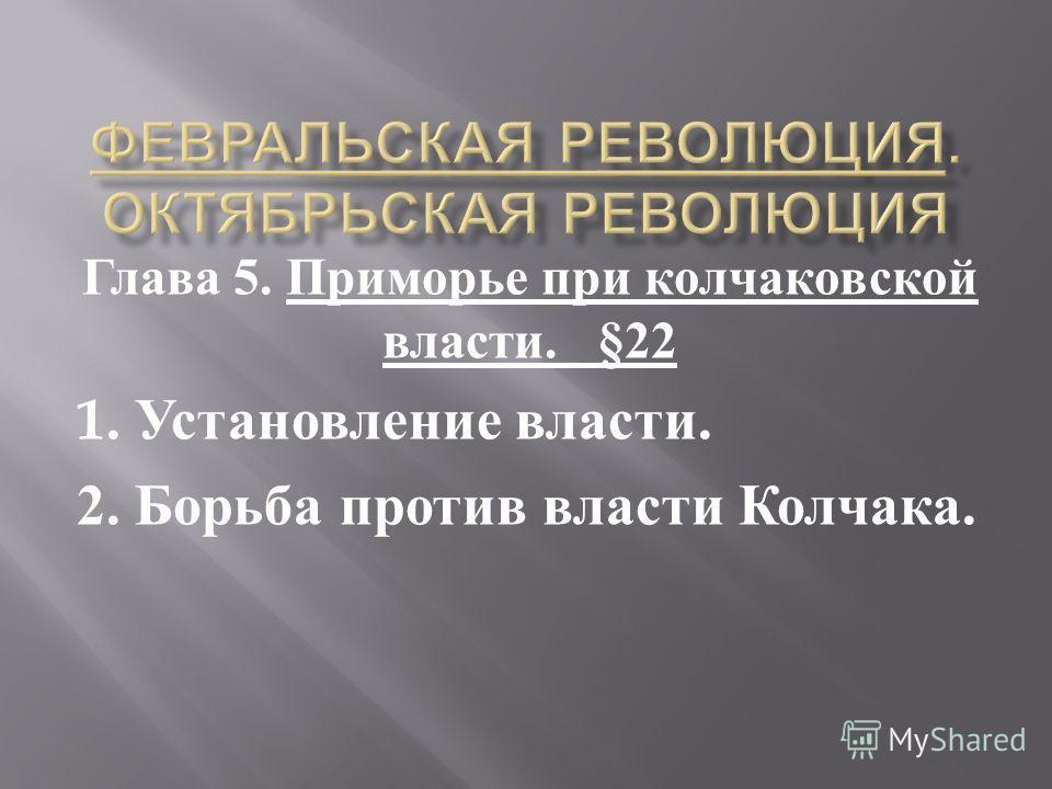 Глава 5. Приморье при колчаковской власти. §22 1. Установление власти. 2. Борьба против власти Колчака.