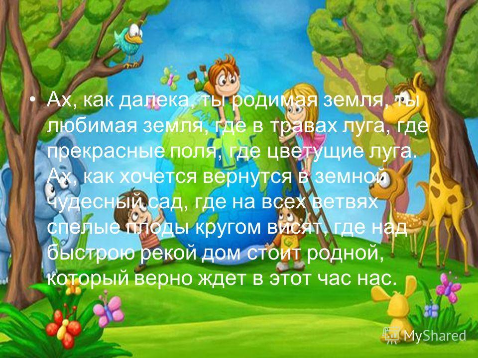 Где б ни были мы даже долгие года, даже долгие года. Сердцами домой устремляемся всегда, устремляемся всегда. Где солнышко глядит с голубой вышины, где песни птиц слышны. Ах, как хочется вернуться в земной чудесный сад, где на всех ветвях спелые плод