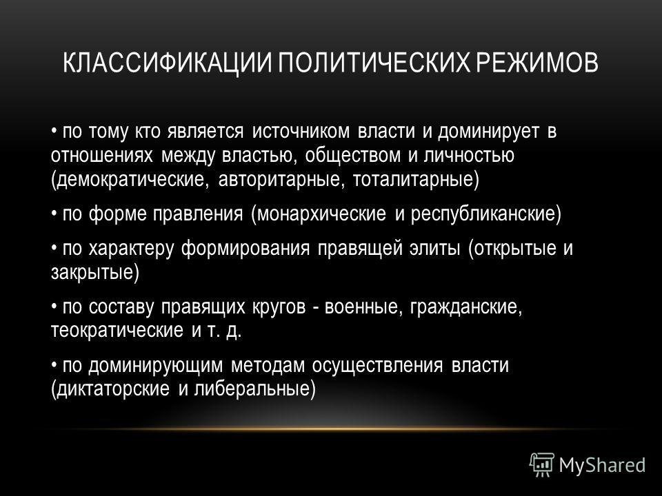 КЛАССИФИКАЦИИ ПОЛИТИЧЕСКИХ РЕЖИМОВ по тому кто является источником власти и доминирует в отношениях между властью, обществом и личностью (демократические, авторитарные, тоталитарные) по форме правления (монархические и республиканские) по характеру ф
