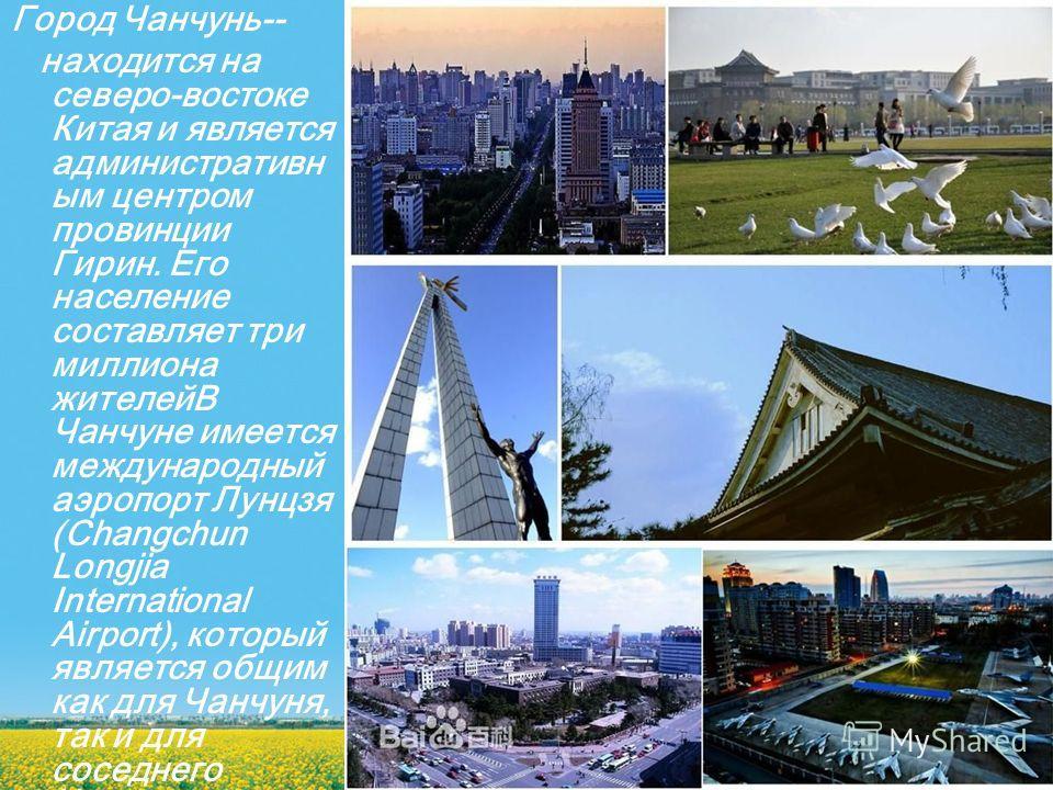 Город Чанчунь-- находится на северо-востоке Китая и является административн ым центром провинции Гирин. Его население составляет три миллиона жителейВ Чанчуне имеется международный аэропорт Лунцзя (Changchun Longjia International Airport), который яв