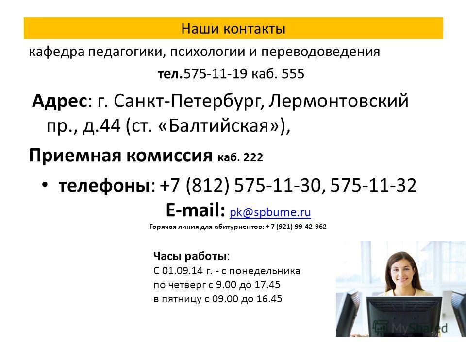 Наши контакты кафедра педагогики, психологии и переводоведения тел.575-11-19 каб. 555 Адрес: г. Санкт-Петербург, Лермонтовский пр., д.44 (ст. «Балтийская»), Приемная комиссия каб. 222 телефоны: +7 (812) 575-11-30, 575-11-32 E-mail: pk@spbume.ru Горяч
