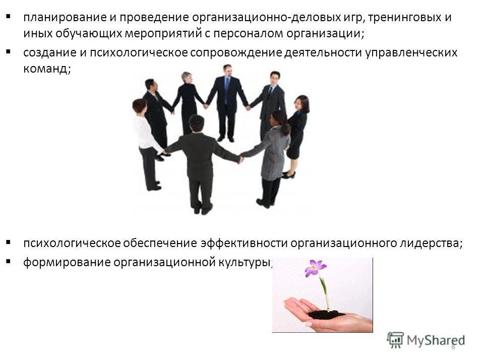 планирование и проведение организационно-деловых игр, тренинговых и иных обучающих мероприятий с персоналом организации; создание и психологическое сопровождение деятельности управленческих команд; психологическое обеспечение эффективности организаци
