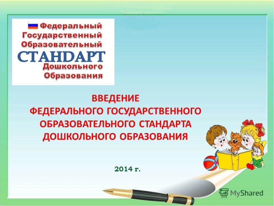 ВВЕДЕНИЕ ФЕДЕРАЛЬНОГО ГОСУДАРСТВЕННОГО ОБРАЗОВАТЕЛЬНОГО СТАНДАРТА ДОШКОЛЬНОГО ОБРАЗОВАНИЯ 2014 г.